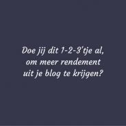 Doe jij dit 1-2-3'tje al, om meer rendement uit je blog te halen?